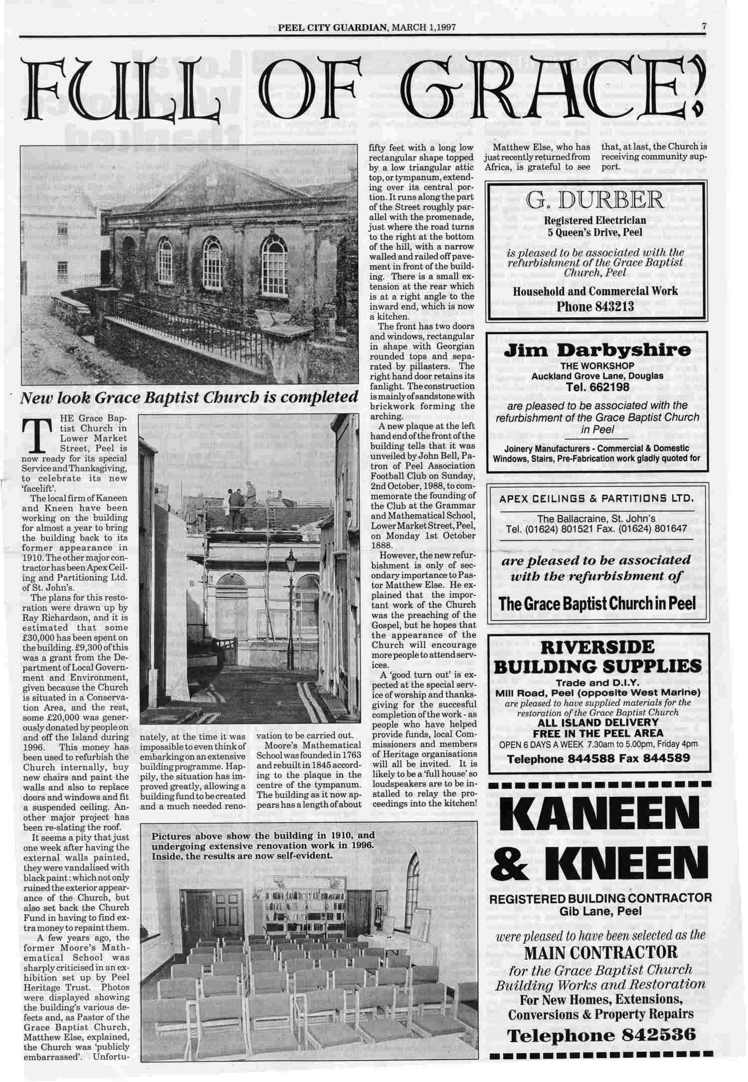 PEEL CITY GUARDIAN, MARCH 1,1997 THE Grace Baptist Church in Lower Market Street, Peel is now ready for its special Service and Thanksgiving, to celebrate its new 'facelift'. The local firm of Kaneen and Kneen have been working on the building for almost a year to bring the building back to its former appearance in 1910. The other major contractor has been Apex Ceiling and Partitioning Ltd. of St. John's. The plans for this restoration were drawn up by Ray Richardson, and it is estimated that some £30,000 has been spent on the building. £9,300 of this was a grant from the Department of Local Government and Environment, given because the Church is situated in a Conservation Area, and the rest, some £20,000 was generously donated by people on and off the Island during 1996. This money has been used to refurbish the Church internally, buy new chairs and paint the walls and also to replace doors and windows and fit a suspended ceiling. Another major project has been re-slating the roof. It seems a pity that just one week after having the external walls painted, they were vandalised with black paint: which not only ruined the exterior appearance of the Church, but also set back the Church Fund in having to find extra money to repaint them. A few years ago, the former Moore's Mathematical School was sharply criticised in an exhibition set up by Peel Heritage Trust. Photos were displayed showing the building's various defects and, as Pastor of the Grace Baptist Church, Matthew Else, explained, the Church was 'publicly embarrassed'. Unfortunately, at the time it was impossible to even think of embarking on an extensive building programme. Happily, the situation has improved greatly, allowing a building fund to be created and a much needed renovation to be carried out.  Moore's Mathematical School was founded in 1763 and rebuilt in 1845 according to the plaque in the centre of the tympanum. The building as it now appears has a length of about fifty feet with a long low rectangular shape topped by a low triangular attic top, or tympanum, extending over its central portion. It runs along the part of the Street roughly parallel with the promenade, just where the road turns to the right at the bottom of the hill, with a narrow walled and railed off pavement in front of the building. There is a small extension at the rear which is at a right angle to the inward end, which is now a kitchen. The front has two doors and windows, rectangular in shape with Georgian rounded tops and separated by pillasters. The right hand door retains its fanlight. The construction is mainly of sandstone with brickwork forming the arching. A new plaque at the left hand end of the front of the building tells that it was unveiled by John Bell, Patron of Peel Association Football Club on Sunday, 2nd October, 1988, to commemorate the founding of the Club at the Grammar and Mathematical School, Lower Market Street, Peel, on Monday 1st October 1888. However, the new refurbishment is only of secondary importance to Pastor Matthew Else. He explained that the important work of the Church was the preaching of the Gospel, but he hopes that the appearance of the Church will encourage more people to attend services. A 'good turn out' is expected at the special service of worship and thanksgiving for the successful completion of the work - as people who have helped provide funds, local Commissioners and members of Heritage organisations will all be invited. It is likely to be a 'full house' so loudspeakers are to be installed to relay the proceedings into the kitchen! Matthew Else, who has just returned from Africa, is grateful that, at last, the Church is receiving community support.